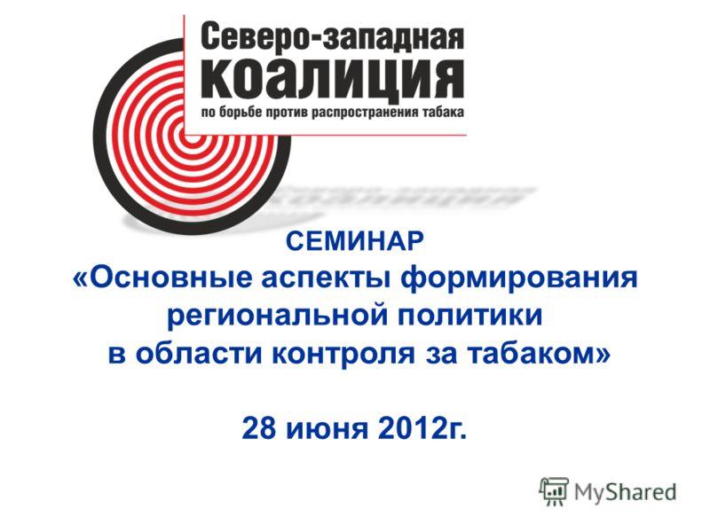СЕМИНАР «Основные аспекты формирования региональной политики в области контроля за табаком» 28 июня 2012г.