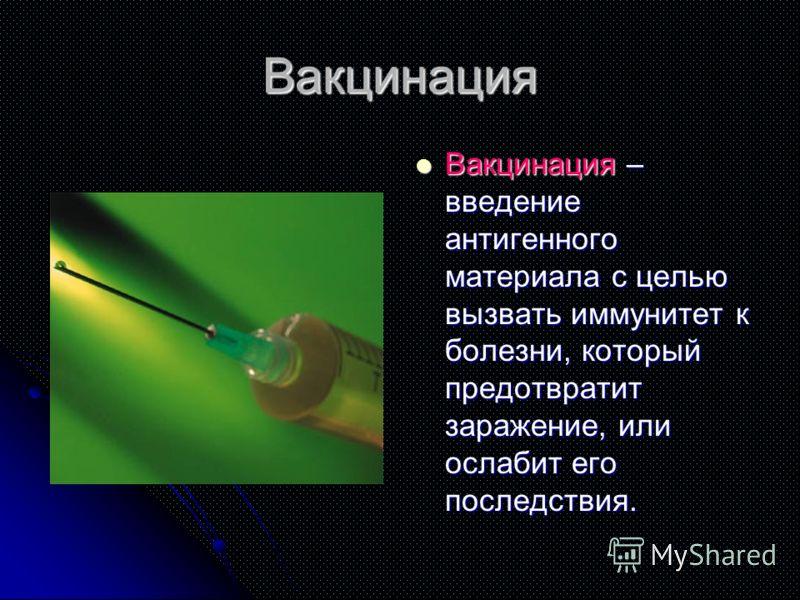 Вакцинация Вакцинация – введение антигенного материала с целью вызвать иммунитет к болезни, который предотвратит заражение, или ослабит его последствия. Вакцинация – введение антигенного материала с целью вызвать иммунитет к болезни, который предотвр