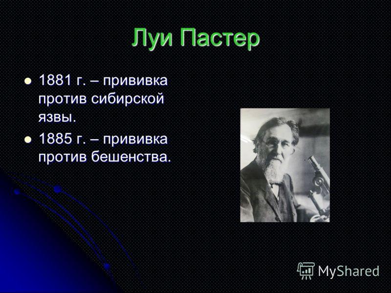 Луи Пастер 1881 г. – прививка против сибирской язвы. 1881 г. – прививка против сибирской язвы. 1885 г. – прививка против бешенства. 1885 г. – прививка против бешенства.
