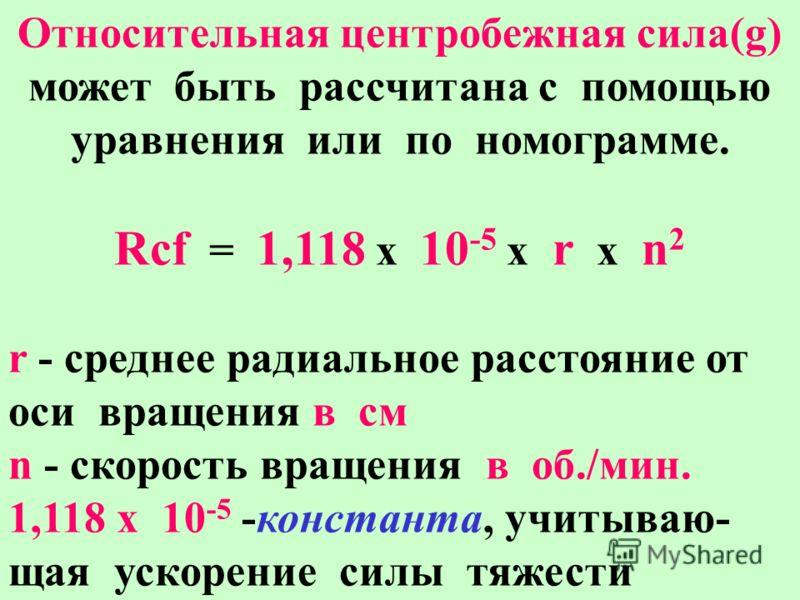 Относительная центробежная сила(g) может быть рассчитана с помощью уравнения или по номограмме. Rcf = 1,118 x 10 -5 x r x n 2 r - среднее радиальное расстояние от оси вращения в см n - скорость вращения в об./мин. 1,118 х 10 -5 -константа, учитываю-