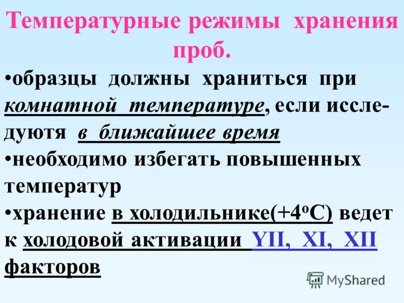 Температурные режимы хранения проб. образцы должны храниться при комнатной температуре, если иссле- дуютя в ближайшее время необходимо избегать повышенных температур хранение в холодильнике(+4 о С) ведет к холодовой активации YII, XI, XII факторов