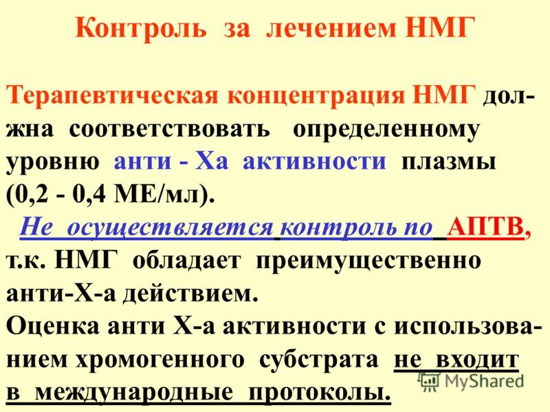 Контроль за лечением НМГ Терапевтическая концентрация НМГ дол- жна соответствовать определенному уровню анти - Ха активности плазмы (0,2 - 0,4 МЕ/мл). Не осуществляется контроль по АПТВ, т.к. НМГ обладает преимущественно анти-Х-а действием. Оценка ан