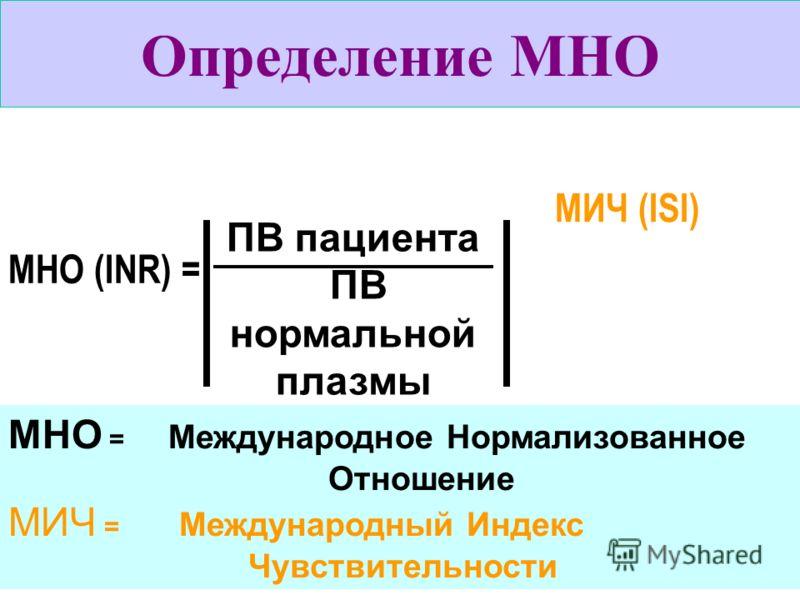 ПВ пациента ПВ нормальной плазмы МНО (INR) = МИЧ (ISI) МНО = Международное Нормализованное Отношение МИЧ = Международный Индекс Чувствительности Определение МНО