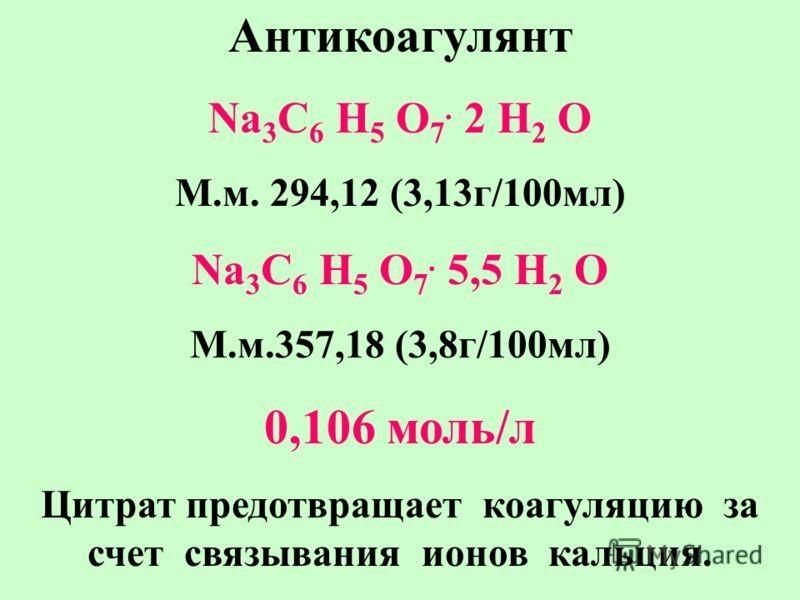 Антикоагулянт Na 3 C 6 H 5 O 7. 2 H 2 O M.м. 294,12 (3,13г/100мл) Na 3 C 6 H 5 O 7. 5,5 H 2 O M.м.357,18 (3,8г/100мл) 0,106 моль/л Цитрат предотвращает коагуляцию за счет связывания ионов кальция.