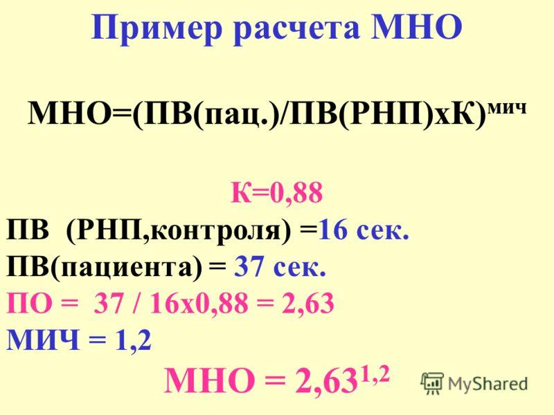 Пример расчета МНО МНО=(ПВ(пац.)/ПВ(РНП)хК) мич К=0,88 ПВ (РНП,контроля) =16 сек. ПВ(пациента) = 37 сек. ПО = 37 / 16х0,88 = 2,63 МИЧ = 1,2 МНО = 2,63 1,2