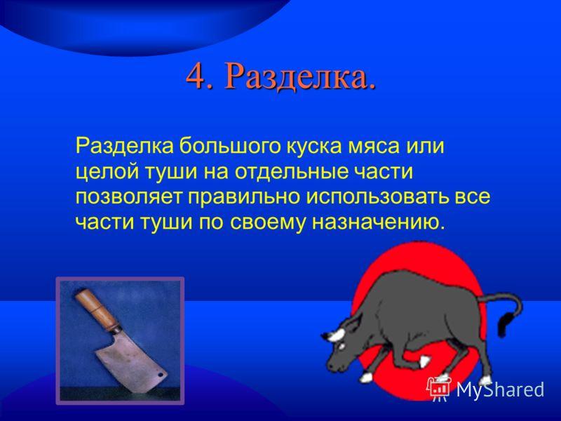 4. Разделка. Разделка большого куска мяса или целой туши на отдельные части позволяет правильно использовать все части туши по своему назначению.