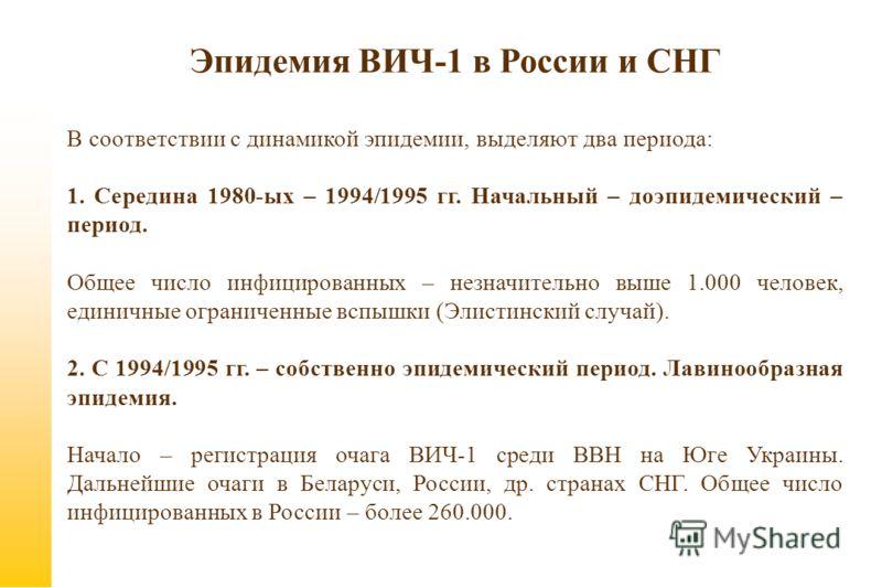 Эпидемия ВИЧ-1 в России и СНГ В соответствии с динамикой эпидемии, выделяют два периода: 1. Середина 1980-ых – 1994/1995 гг. Начальный – доэпидемический – период. Общее число инфицированных – незначительно выше 1.000 человек, единичные ограниченные в