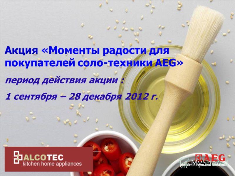 Акция «Моменты радости для покупателей соло-техники AEG» период действия акции : 1 сентября – 28 декабря 2012 г.