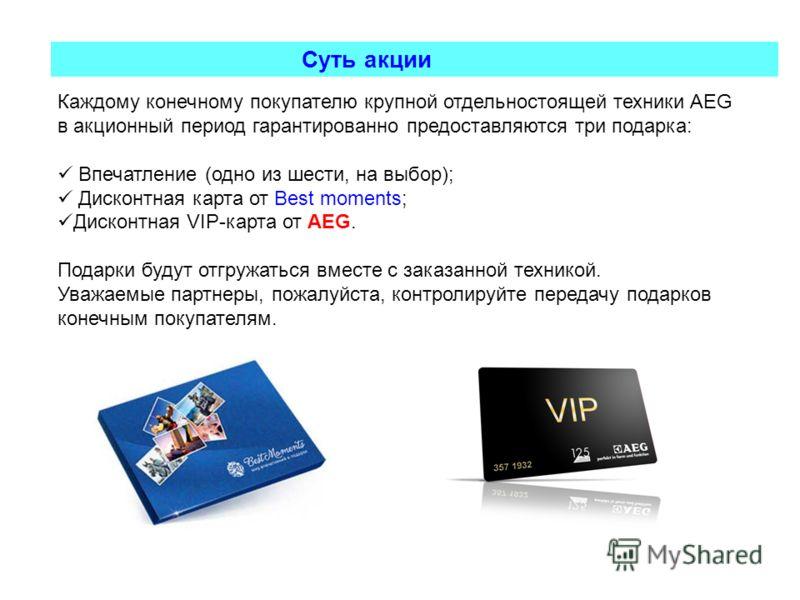 Каждому конечному покупателю крупной отдельностоящей техники AEG в акционный период гарантированно предоставляются три подарка: Впечатление (одно из шести, на выбор); Дисконтная карта от Best moments; Дисконтная VIP-карта от AEG. Подарки будут отгруж