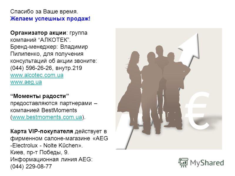 Спасибо за Ваше время. Желаем успешных продаж! Организатор акции: группа компаний АЛКОТЕК. Бренд-менеджер: Владимир Пилипенко, для получения консультаций об акции звоните: (044) 596-26-26, внутр.219 www.alcotec.com.ua www.aeg.ua www.alcotec.com.ua ww