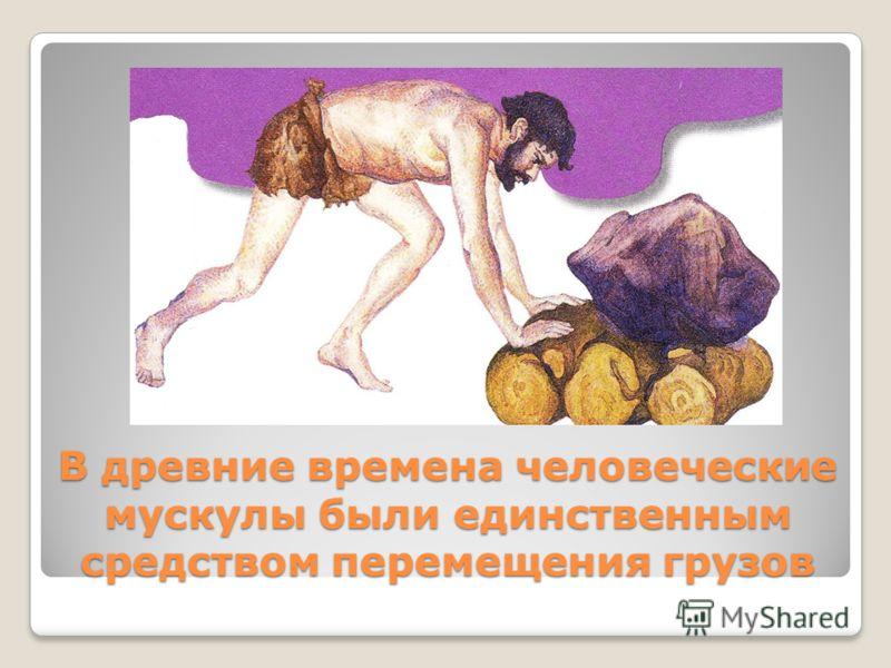 В древние времена человеческие мускулы были единственным средством перемещения грузов