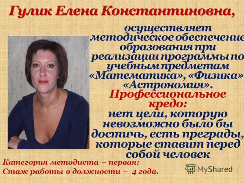 Гулик Елена Константиновна, осуществляет методическое обеспечение образования при реализации программы по учебным предметам «Математика», «Физика», «Астрономия». Профессиональное кредо: нет цели, которую невозможно было бы достичь, есть преграды, кот