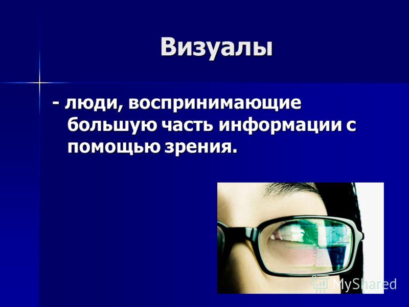 Визуалы - люди, воспринимающие большую часть информации с помощью зрения.