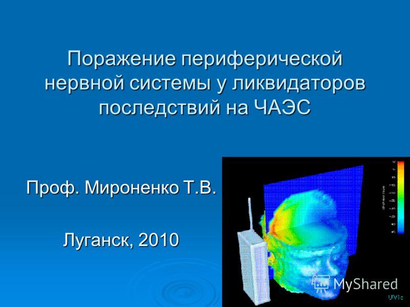 Поражение периферической нервной системы у ликвидаторов последствий на ЧАЭС Проф. Мироненко Т.В. Луганск, 2010