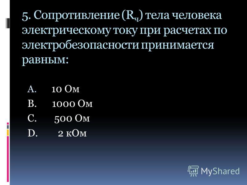 5. Сопротивление (R ч ) тела человека электрическому току при расчетах по электробезопасности принимается равным: A. 10 Ом B. 1000 Ом C. 500 Oм D. 2 кОм