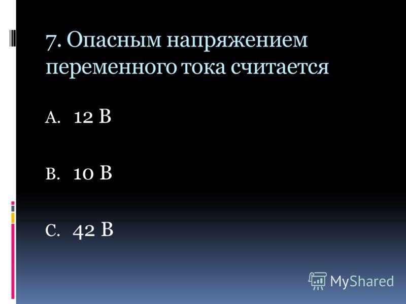 7. Опасным напряжением переменного тока считается А. 12 В В. 10 В С. 42 В