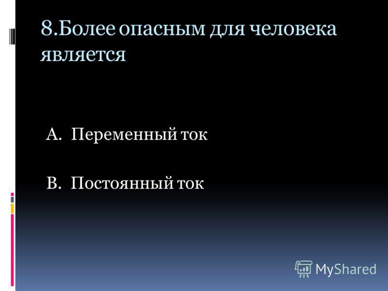 8.Более опасным для человека является А. Переменный ток В. Постоянный ток