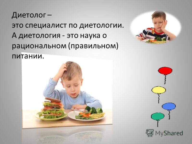 Диетолог – это специалист по диетологии. А диетология - это наука о рациональном (правильном) питании.