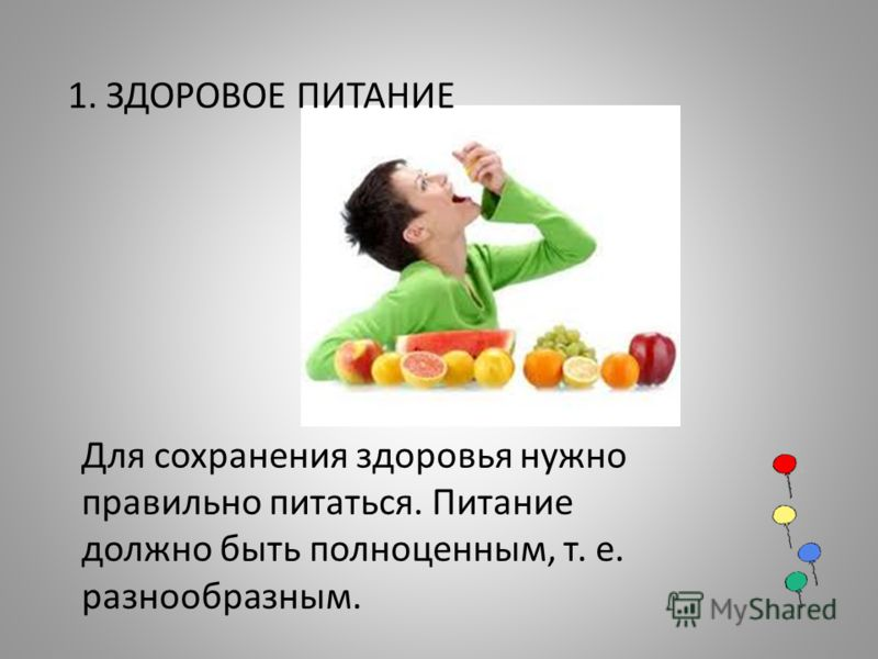 Для сохранения здоровья нужно правильно питаться. Питание должно быть полноценным, т. е. разнообразным. 1. ЗДОРОВОЕ ПИТАНИЕ