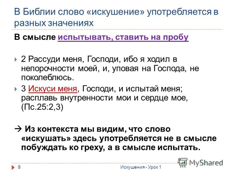 В Библии слово «искушение» употребляется в разных значениях 8 В смысле испытывать, ставить на пробу 2 Рассуди меня, Господи, ибо я ходил в непорочности моей, и, уповая на Господа, не поколеблюсь. 3 Искуси меня, Господи, и испытай меня; расплавь внутр