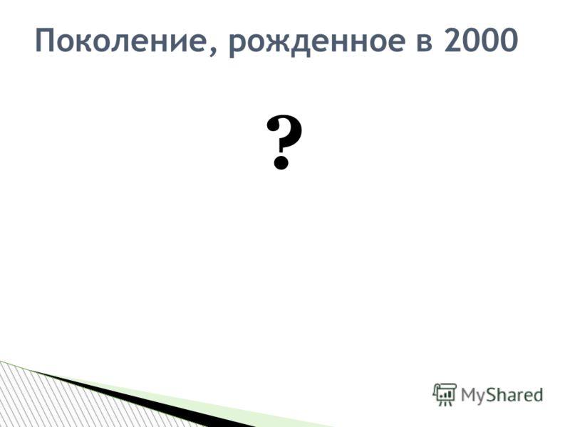 ? Поколение, рожденное в 2000