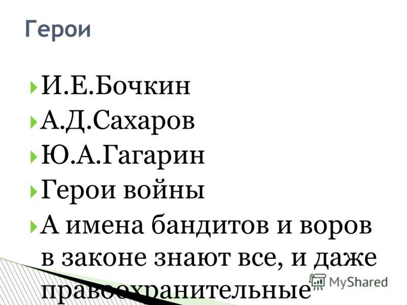 И.Е.Бочкин А.Д.Сахаров Ю.А.Гагарин Герои войны А имена бандитов и воров в законе знают все, и даже правоохранительные органы. Герои