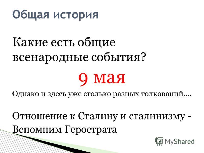 Какие есть общие всенародные события? 9 мая Однако и здесь уже столько разных толкований…. Отношение к Сталину и сталинизму - Вспомним Герострата Общая история