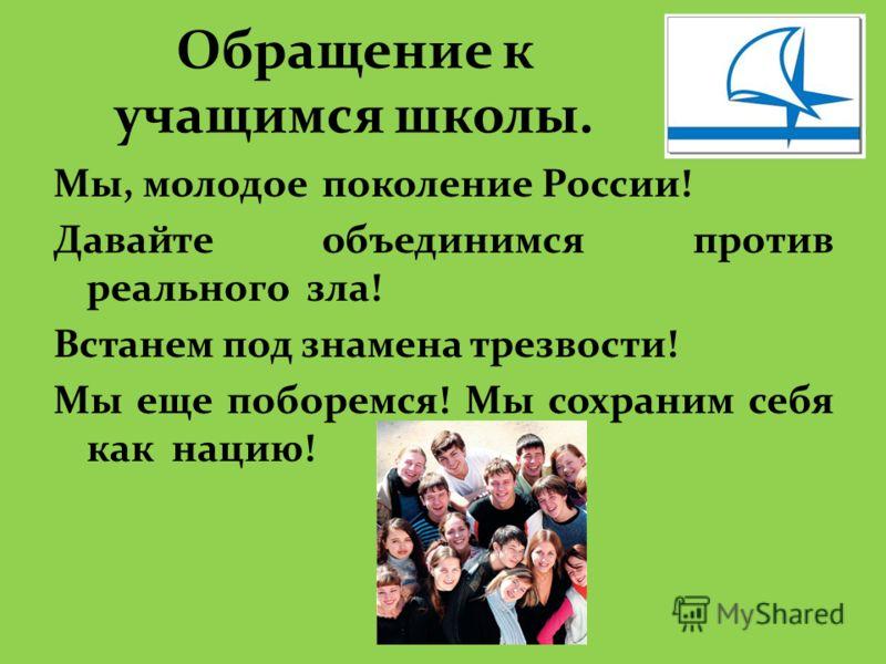 Обращение к учащимся школы. Мы, молодое поколение России! Давайте объединимся против реального зла! Встанем под знамена трезвости! Мы еще поборемся! Мы сохраним себя как нацию!