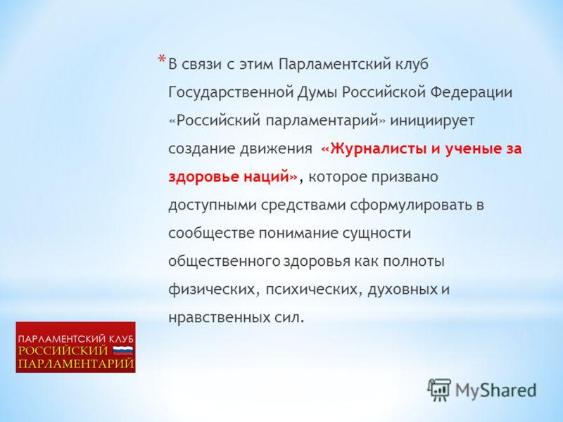 * В связи с этим Парламентский клуб Государственной Думы Российской Федерации «Российский парламентарий» инициирует создание движения «Журналисты и ученые за здоровье наций», которое призвано доступными средствами сформулировать в сообществе понимани