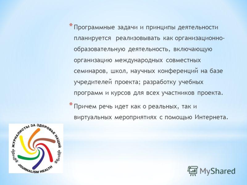 * Программные задачи и принципы деятельности планируется реализовывать как организационно- образовательную деятельность, включающую организацию международных совместных семинаров, школ, научных конференций на базе учредителей проекта; разработку учеб