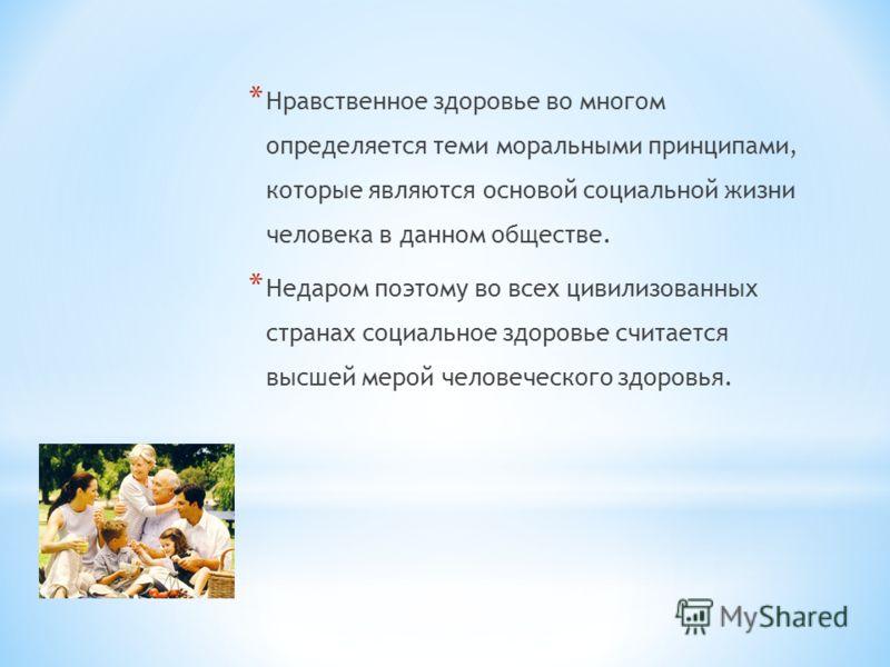 * Нравственное здоровье во многом определяется теми моральными принципами, которые являются основой социальной жизни человека в данном обществе. * Недаром поэтому во всех цивилизованных странах социальное здоровье считается высшей мерой человеческого