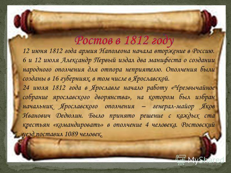 12 июня 1812 года армия Наполеона начала вторжение в Россию. 6 и 12 июля Александр Первый издал два манифеста о создании народного ополчения для отпора неприятелю. Ополчения были созданы в 16 губерниях, в том числе в Ярославской. 24 июля 1812 года в