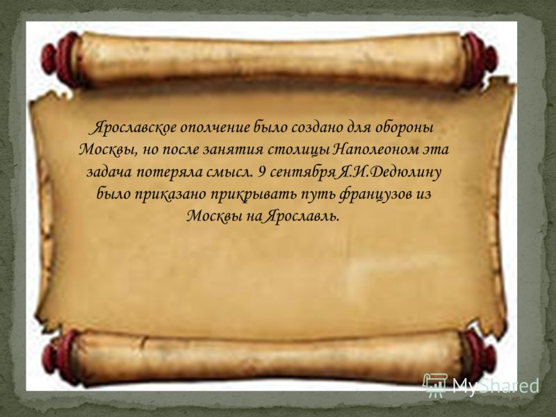 Ярославское ополчение было создано для обороны Москвы, но после занятия столицы Наполеоном эта задача потеряла смысл. 9 сентября Я.И.Дедюлину было приказано прикрывать путь французов из Москвы на Ярославль.