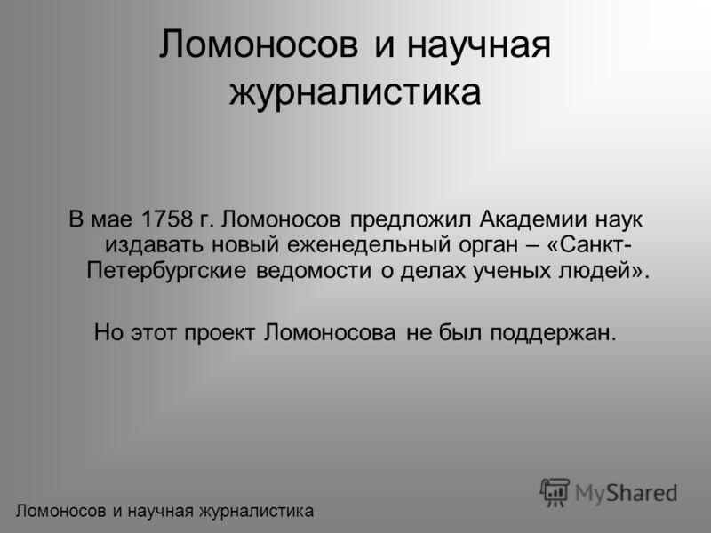 В мае 1758 г. Ломоносов предложил Академии наук издавать новый еженедельный орган – «Санкт- Петербургские ведомости о делах ученых людей». Но этот проект Ломоносова не был поддержан.