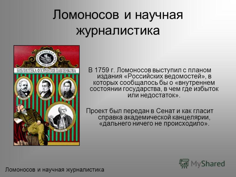 В 1759 г. Ломоносов выступил с планом издания «Российских ведомостей», в которых сообщалось бы о «внутреннем состоянии государства, в чем где избыток или недостаток». Проект был передан в Сенат и как гласит справка академической канцелярии, «дальнего