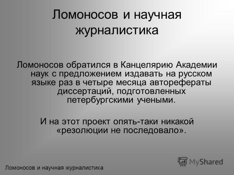Ломоносов обратился в Канцелярию Академии наук с предложением издавать на русском языке раз в четыре месяца авторефераты диссертаций, подготовленных петербургскими учеными. И на этот проект опять-таки никакой «резолюции не последовало».