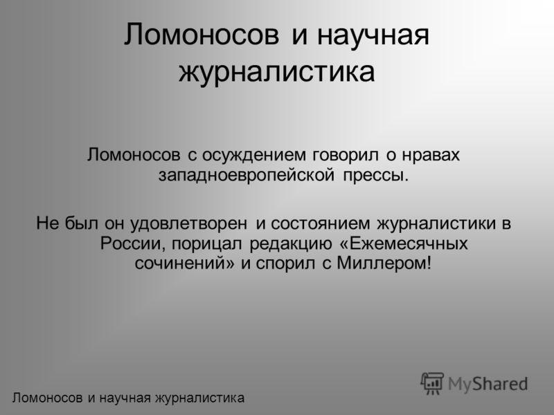 Ломоносов с осуждением говорил о нравах западноевропейской прессы. Не был он удовлетворен и состоянием журналистики в России, порицал редакцию «Ежемесячных сочинений» и спорил с Миллером! Ломоносов и научная журналистика