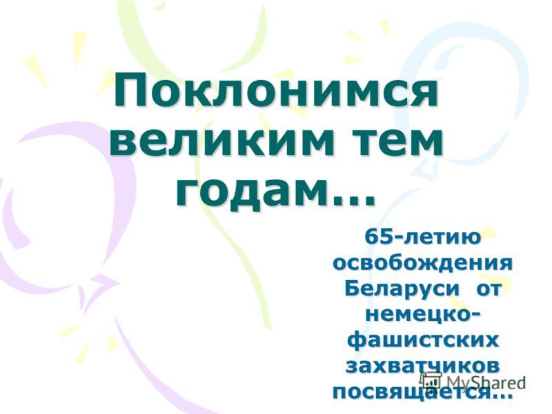 Поклонимся великим тем годам… 65-летию освобождения Беларуси от немецко- фашистских захватчиков посвящается…