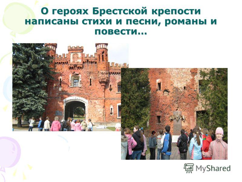 О героях Брестской крепости написаны стихи и песни, романы и повести…