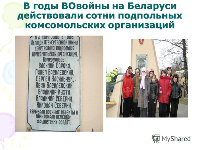 В годы ВОвойны на Беларуси действовали сотни подпольных комсомольских организаций