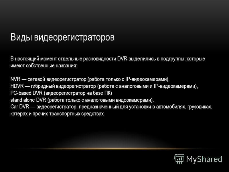 Видеорегистраторы характеризуются такими параметрами, как: 1.функциональность (симплекс, триплекс, пенталекс); 2.число входных видеоканалов; 3.суммарная скорость записи; 4.разрешение; 5.используемый тип компрессии; 6.количеством записываемой информац