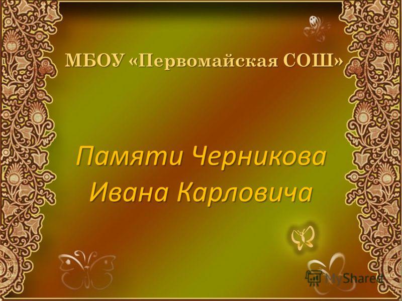 МБОУ «Первомайская СОШ» Памяти Черникова Ивана Карловича