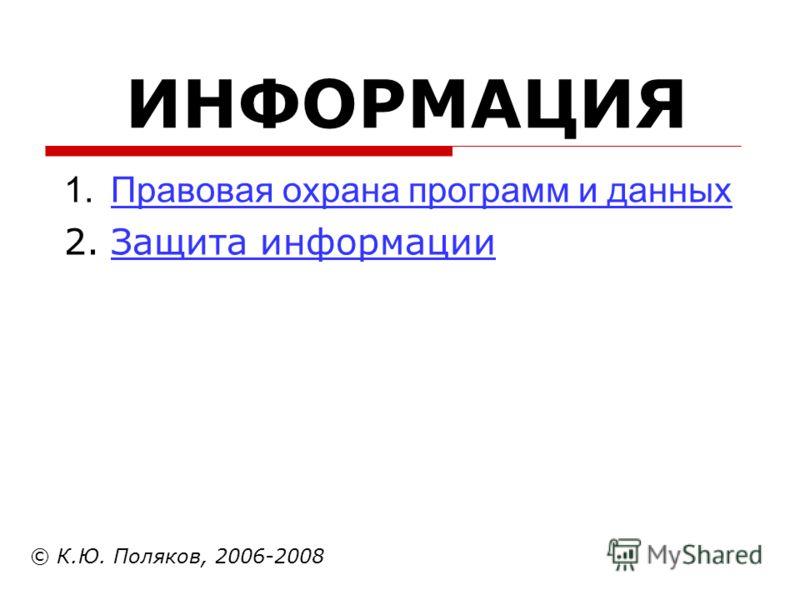 ИНФОРМАЦИЯ © К.Ю. Поляков, 2006-2008 1.Правовая охрана программ и данныхПравовая охрана программ и данных 2.Защита информацииЗащита информации
