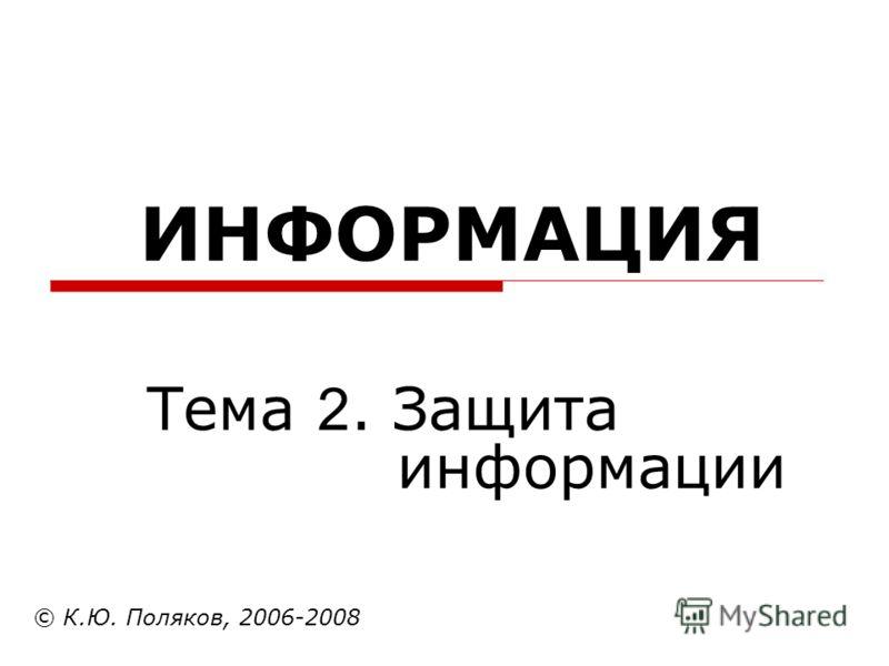 ИНФОРМАЦИЯ © К.Ю. Поляков, 2006-2008 Тема 2. Защита информации