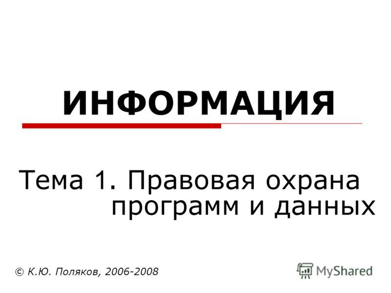 ИНФОРМАЦИЯ © К.Ю. Поляков, 2006-2008 Тема 1. Правовая охрана программ и данных