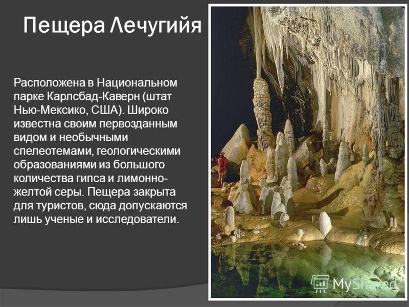Пещера Лечугийя Расположена в Национальном парке Карлсбад-Каверн (штат Нью-Мексико, США). Широко известна своим первозданным видом и необычными спелеотемами, геологическими образованиями из большого количества гипса и лимонно- желтой серы. Пещера зак
