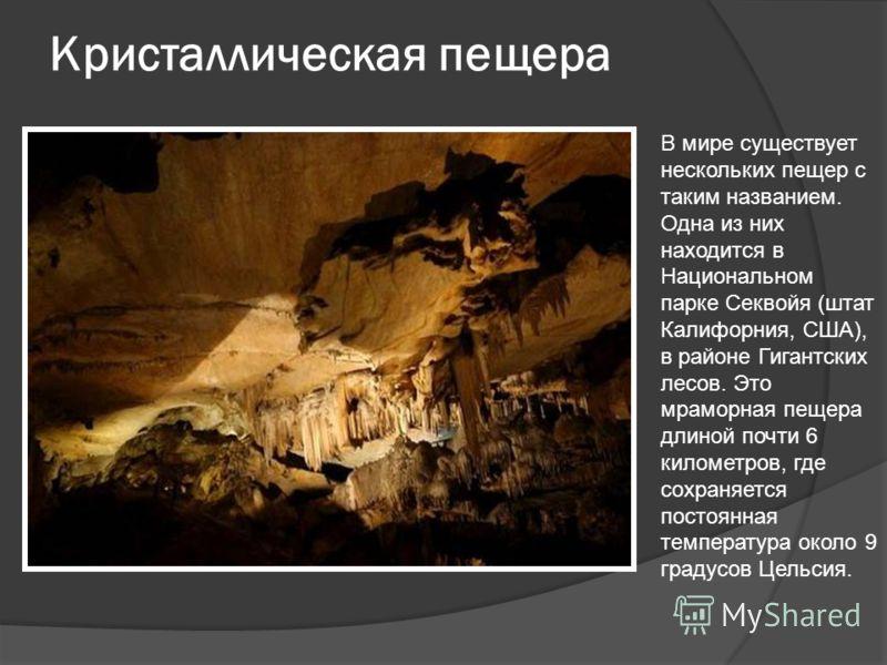 Кристаллическая пещера В мире существует нескольких пещер с таким названием. Одна из них находится в Национальном парке Секвойя (штат Калифорния, США), в районе Гигантских лесов. Это мраморная пещера длиной почти 6 километров, где сохраняется постоян