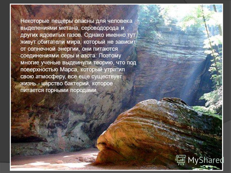 Некоторые пещеры опасны для человека выделениями метана, сероводорода и других ядовитых газов. Однако именно тут живут обитатели мира, который не зависит от солнечной энергии, они питаются соединениями серы и азота. Поэтому многие ученые выдвинули те