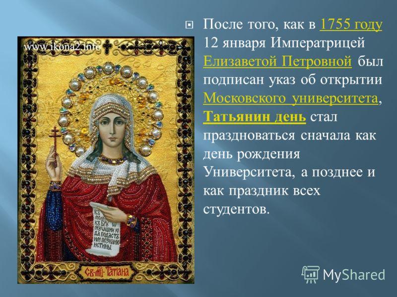После того, как в 1755 году 12 января Императрицей Елизаветой Петровной был подписан указ об открытии Московского университета, Татьянин день стал праздноваться сначала как день рождения Университета, а позднее и как праздник всех студентов.1755 году