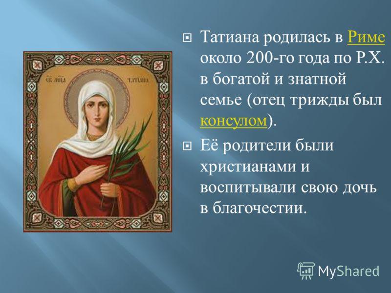 Татиана родилась в Риме около 200- го года по Р. Х. в богатой и знатной семье ( отец трижды был консулом ). Риме консулом Её родители были христианами и воспитывали свою дочь в благочестии.